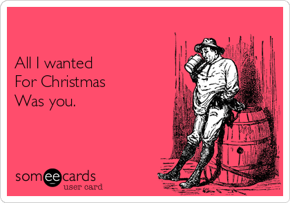 All I wanted For Christmas  Was you.