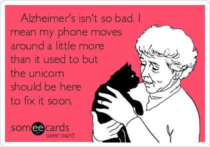 Alzheimer's isn't so bad. I mean my phone moves around a little more than it used to but the unicorn should be here to fix it soon.