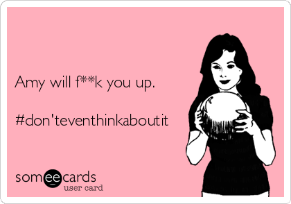 Amy will f**k you up.  #don'teventhinkaboutit