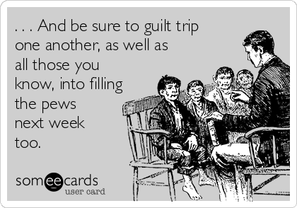 . . . And be sure to guilt trip one another, as well as all those you know, into filling the pews next week too.