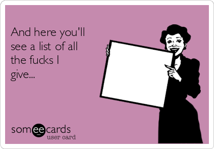 And here you'll see a list of all the fucks I give...