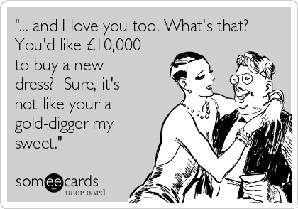 """... and I love you too. What's that? You'd like £10,000 to buy a new dress?  Sure, it's not like your a gold-digger my sweet."""