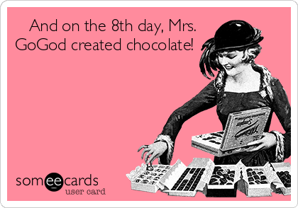 And on the 8th day, Mrs. GoGod created chocolate!