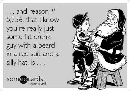 . . . and reason # 5,236, that I know you're really just some fat drunk guy with a beard in a red suit and a silly hat, is . . .