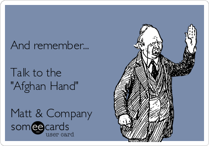 "And remember...  Talk to the  ""Afghan Hand""   Matt & Company"