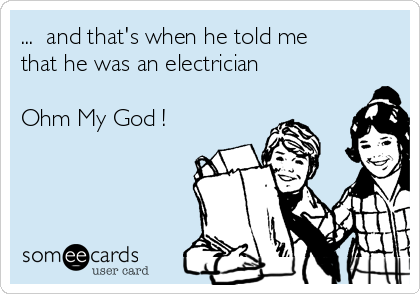 ...  and that's when he told me that he was an electrician  Ohm My God !