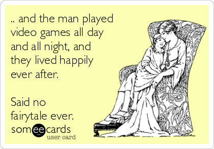 .. and the man played video games all day and all night, and they lived happily ever after.  Said no fairytale ever.