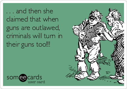 . . . and then she claimed that when guns are outlawed, criminals will turn in their guns too!!!