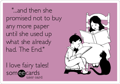 """""""...and then she promised not to buy any more paper until she used up what she already had. The End.""""  I love fairy tales!"""