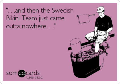 """"""". . .and then the Swedish Bikini Team just came outta nowhere. . ."""""""