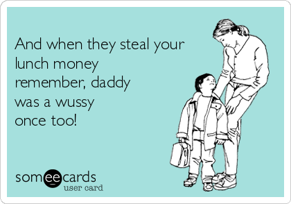 And when they steal your lunch money remember, daddy was a wussy once too!