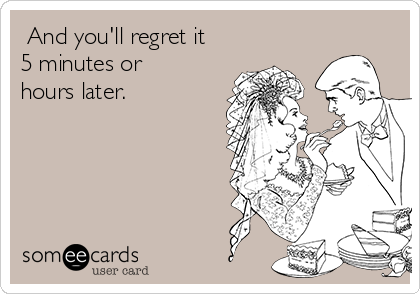 And you'll regret it 5 minutes or hours later.
