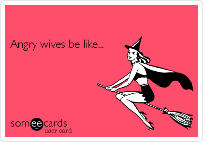 Angry wives be like...