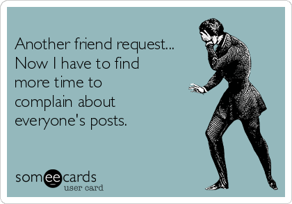 Another friend request... Now I have to find more time to complain about everyone's posts.