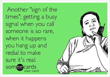 "Another ""sign of the times""; getting a busy signal when you call someone is so rare, when it happens you hang up and redial to make sure it's real."