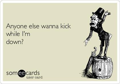 Anyone else wanna kick while I'm down?