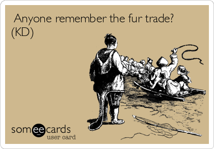 Anyone remember the fur trade? (KD)