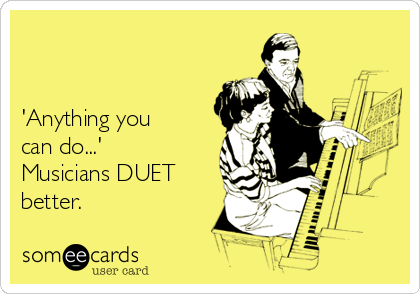 'Anything you can do...' Musicians DUET better.