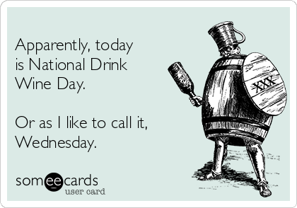 Apparently, today is National Drink Wine Day.  Or as I like to call it, Wednesday.