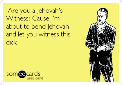 Are you a Jehovah's Witness? Cause I'm about to bend Jehovah and let you witness this dick.