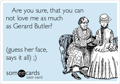 Are you sure, that you can not love me as much as Gerard Butler?   (guess her face, says it all) ;)
