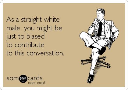 As a straight white male  you might be  just to biased to contribute  to this conversation.