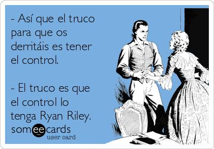 - Así que el truco para que os derritáis es tener el control.  - El truco es que el control lo tenga Ryan Riley.