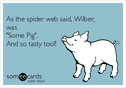 """As the spider web said, Wilber, was """"Some Pig"""".  And so tasty too!!"""