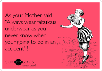 """As your Mother said """"Always wear fabulous underwear as you never know when your going to be in an  accident"""" !"""