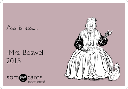 Ass is ass....   -Mrs. Boswell  2015