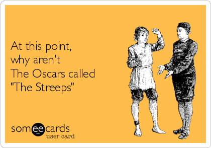 """At this point,  why aren't The Oscars called """"The Streeps"""""""
