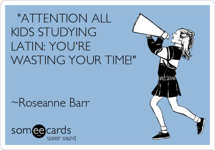 """ATTENTION ALL KIDS STUDYING  LATIN: YOU'RE WASTING YOUR TIME!""    ~Roseanne Barr"