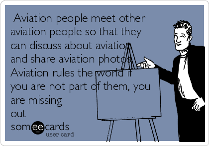 Aviation people meet other aviation people so that they can discuss about aviation and share aviation photos. Aviation rules the world if you are not part of them, you are missing out