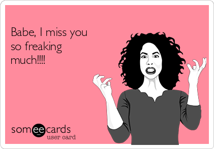 Babe I Miss You So Freaking Much Missing You Ecard