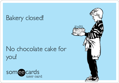 Bakery closed!    No chocolate cake for you!