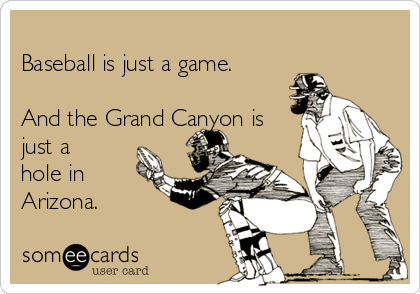 Baseball is just a game.  And the Grand Canyon is just a hole in Arizona.