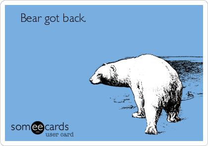 Bear got back.