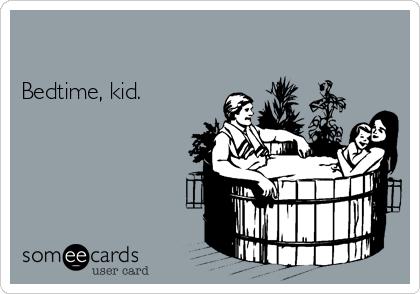Bedtime, kid.