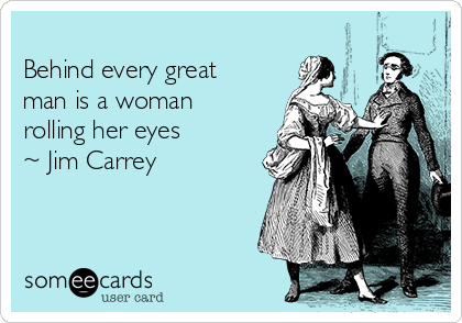 Behind every great man is a woman rolling her eyes  ~ Jim Carrey