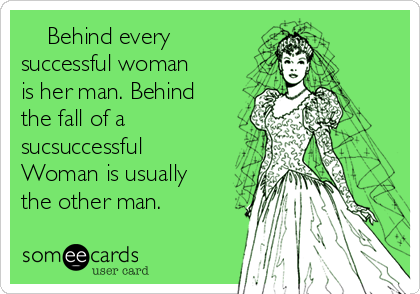 Behind every successful woman is her man. Behind the fall of a sucsuccessful Woman is usually the other man.