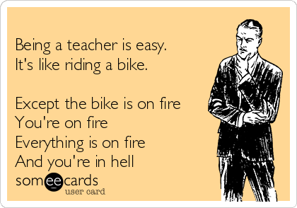 Being a teacher is easy. It's like riding a bike.  Except the bike is on fire You're on fire Everything is on fire And you're in hell