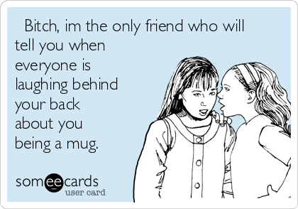 Bitch, im the only friend who will tell you when everyone is laughing behind your back about you being a mug.