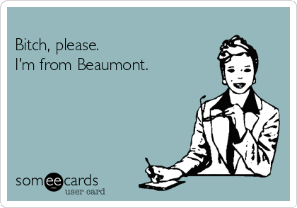 Bitch, please.  I'm from Beaumont.