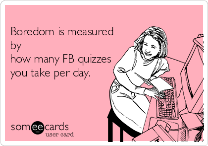 Boredom is measured by how many FB quizzes you take per day.