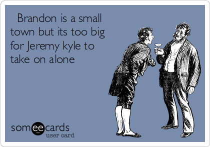 Brandon is a small town but its too big for Jeremy kyle to take on alone