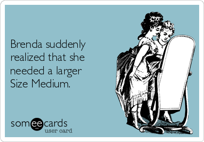 Brenda suddenly realized that she needed a larger Size Medium.
