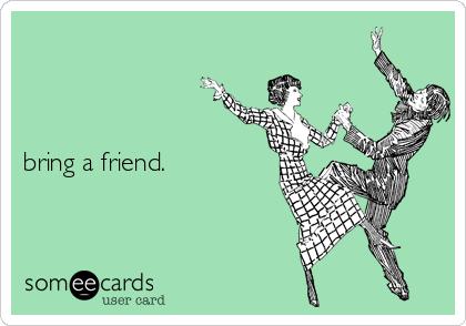 bring a friend.