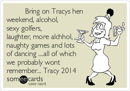 Bring on Tracys hen weekend, alcohol, sexy golfers, laughter, more alchhol, naughty games and lots of dancing ....all of which we probably wont remember... Tracy 2014