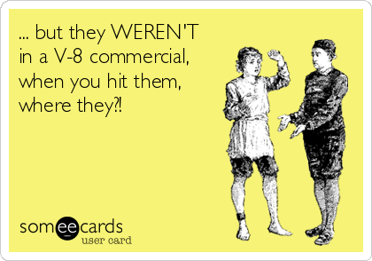 ... but they WEREN'T in a V-8 commercial, when you hit them, where they?!
