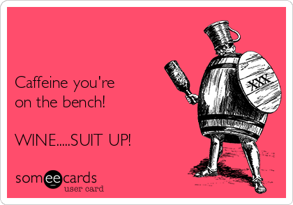Caffeine you're  on the bench!  WINE.....SUIT UP!